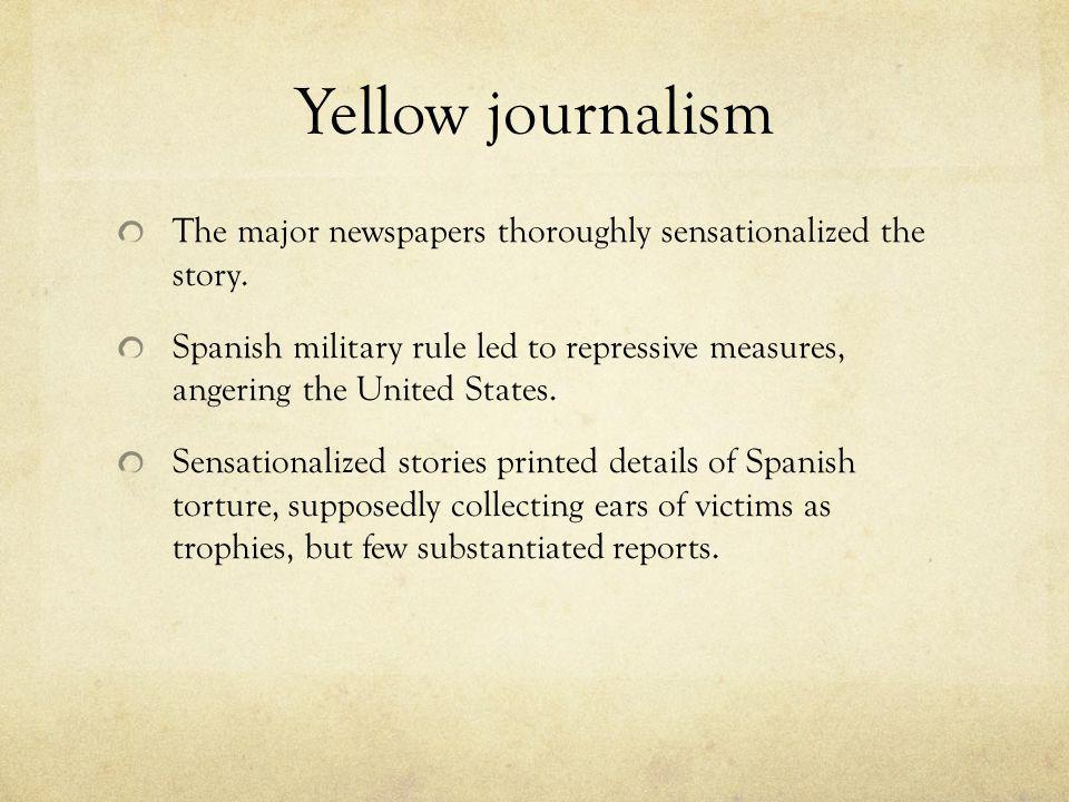 Yellow journalism The major newspapers thoroughly sensationalized the story.