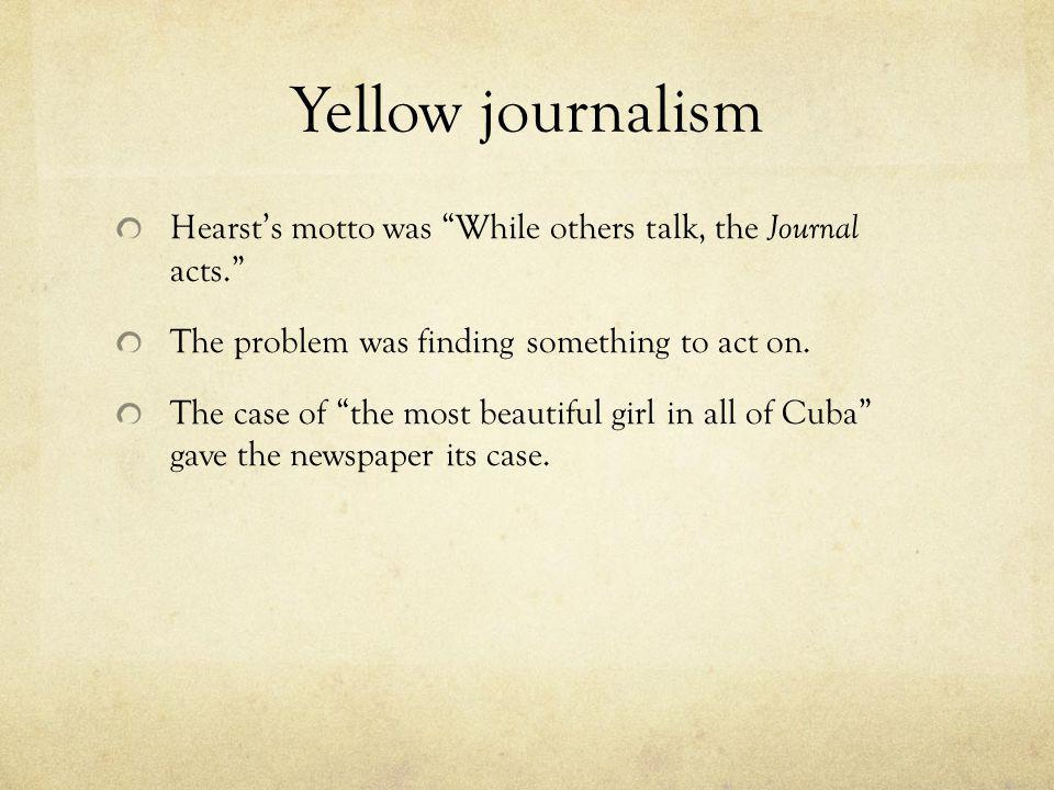 Yellow journalism Hearst's motto was While others talk, the Journal acts. The problem was finding something to act on.