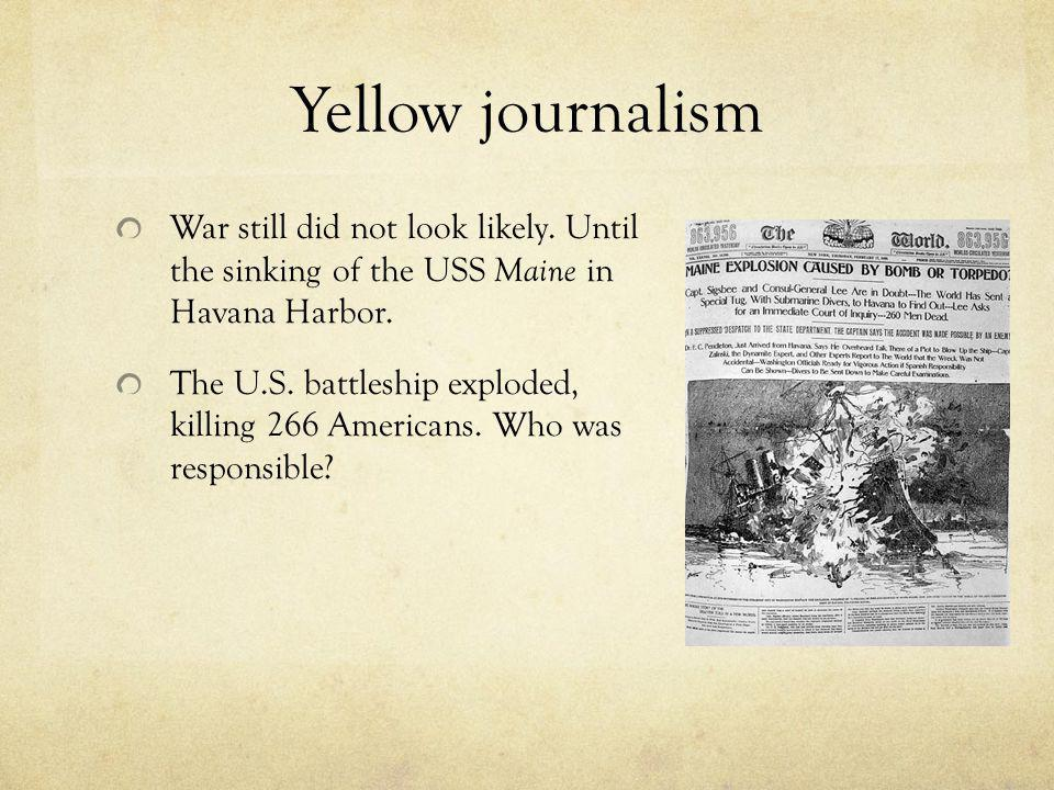 Yellow journalism War still did not look likely. Until the sinking of the USS Maine in Havana Harbor.