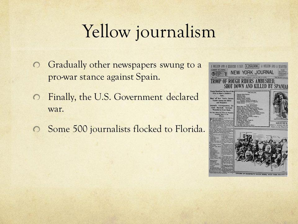 Yellow journalism Gradually other newspapers swung to a pro-war stance against Spain. Finally, the U.S. Government declared war.