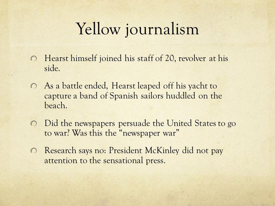 Yellow journalism Hearst himself joined his staff of 20, revolver at his side.