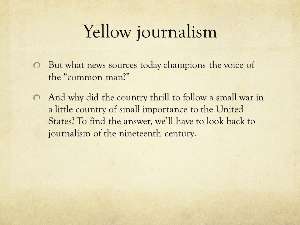 Yellow journalism But what news sources today champions the voice of the common man