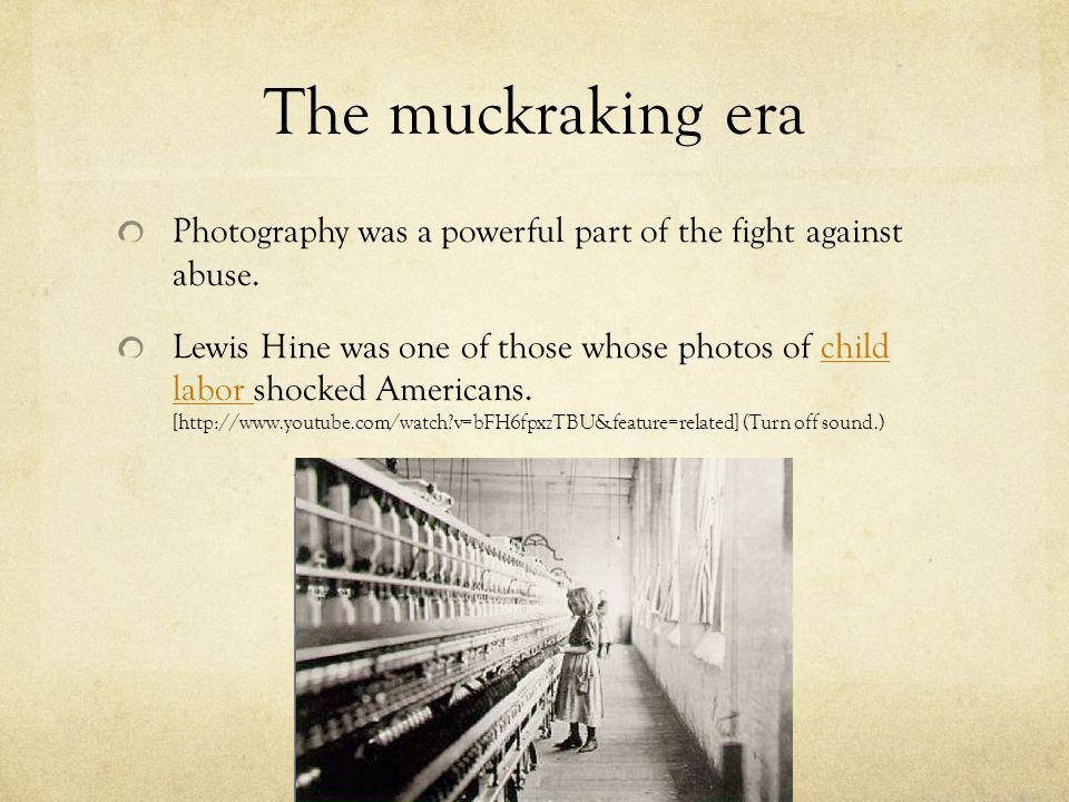 The muckraking era Photography was a powerful part of the fight against abuse.