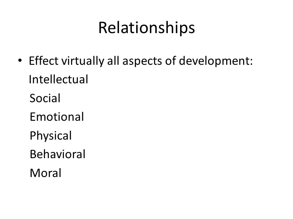 Relationships Effect virtually all aspects of development: