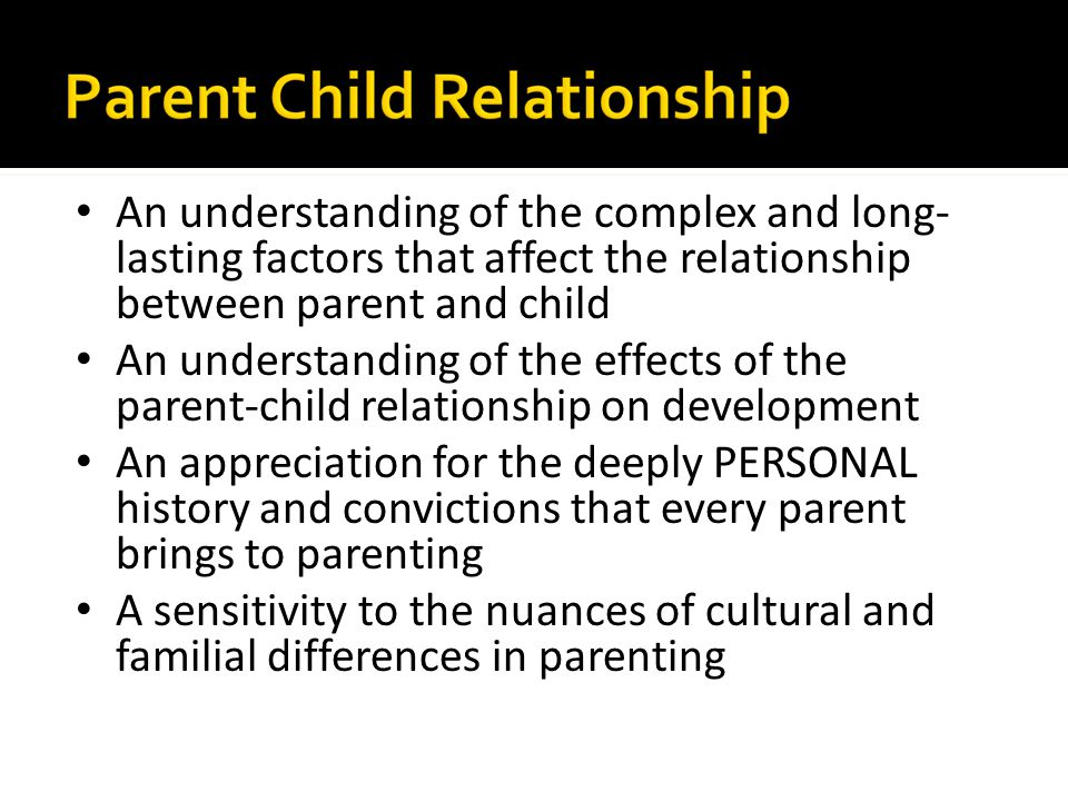 An understanding of the complex and long-lasting factors that affect the relationship between parent and child