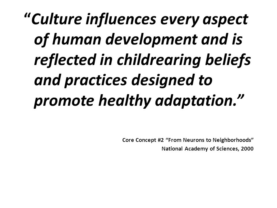 Culture influences every aspect of human development and is reflected in childrearing beliefs and practices designed to promote healthy adaptation.