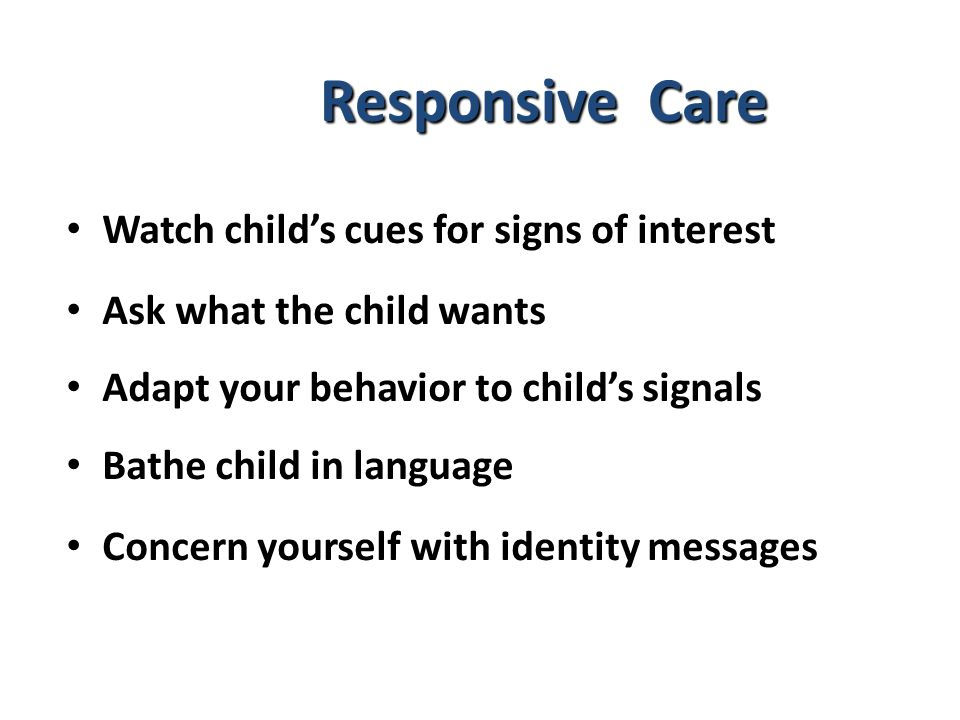 Responsive Care Watch child's cues for signs of interest