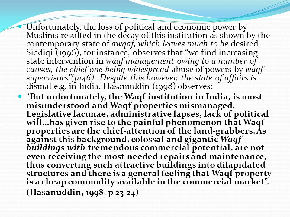 Unfortunately, the loss of political and economic power by Muslims resulted in the decay of this institution as shown by the contemporary state of awqaf, which leaves much to be desired. Siddiqi (1996), for instance, observes that we find increasing state intervention in waqf management owing to a number of causes, the chief one being widespread abuse of powers by waqf supervisors (p146). Despite this however, the state of affairs is dismal e.g. in India. Hasanuddin (1998) observes: