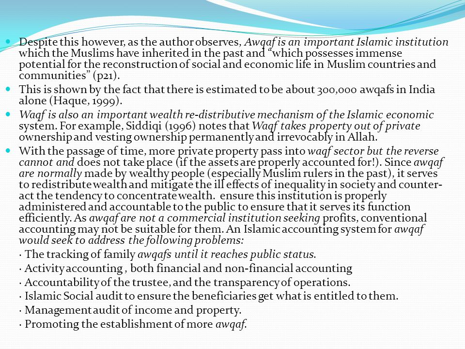 Despite this however, as the author observes, Awqaf is an important Islamic institution which the Muslims have inherited in the past and which possesses immense potential for the reconstruction of social and economic life in Muslim countries and communities (p21).