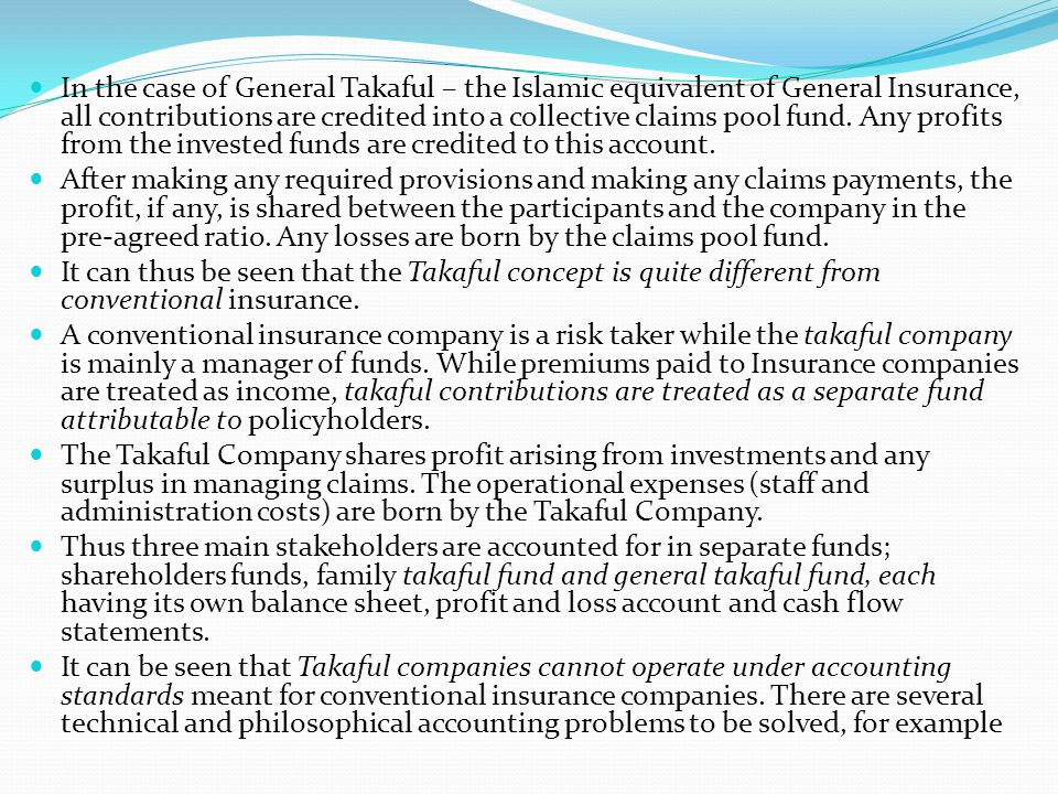 In the case of General Takaful – the Islamic equivalent of General Insurance, all contributions are credited into a collective claims pool fund. Any profits from the invested funds are credited to this account.