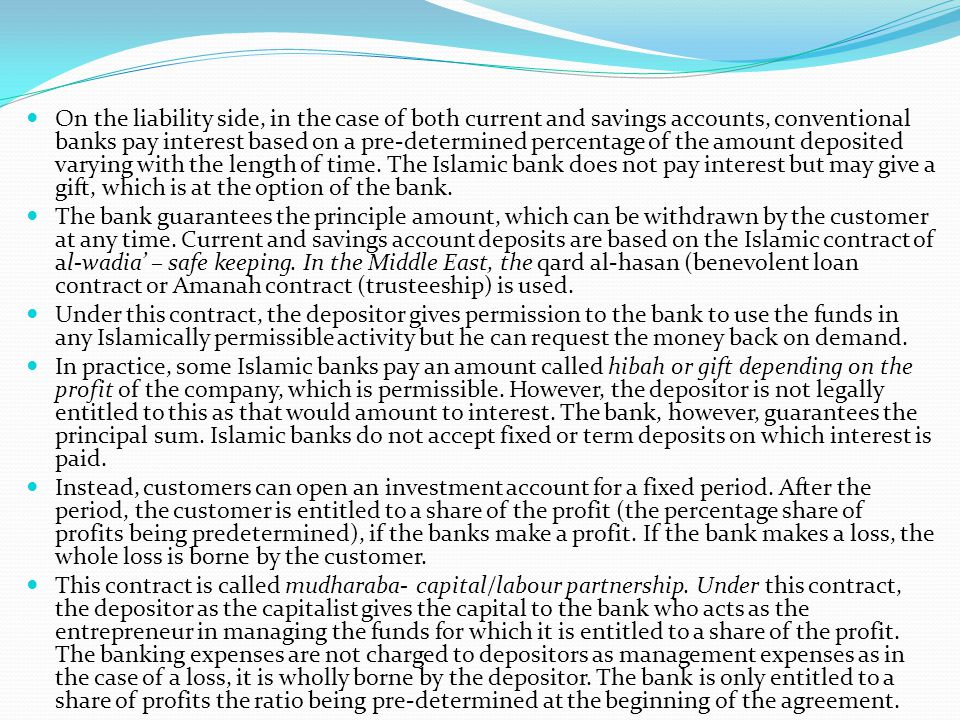 On the liability side, in the case of both current and savings accounts, conventional banks pay interest based on a pre-determined percentage of the amount deposited varying with the length of time. The Islamic bank does not pay interest but may give a gift, which is at the option of the bank.