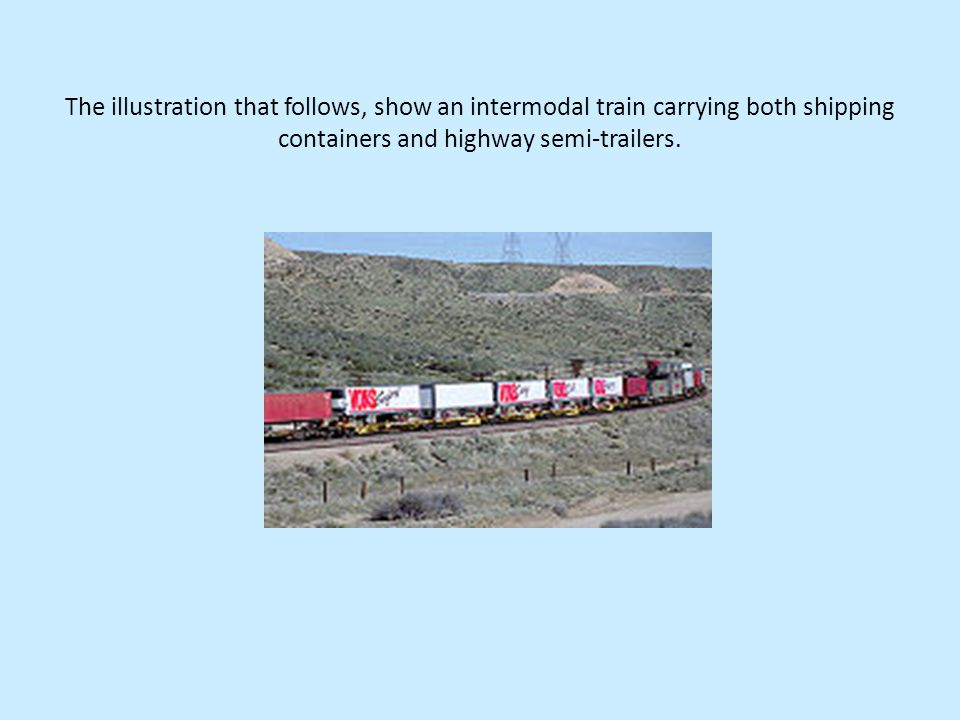 The illustration that follows, show an intermodal train carrying both shipping containers and highway semi-trailers.