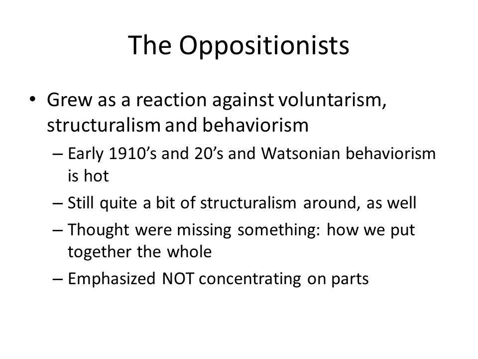 The Oppositionists Grew as a reaction against voluntarism, structuralism and behaviorism. Early 1910's and 20's and Watsonian behaviorism is hot.
