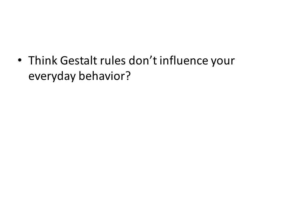 Think Gestalt rules don't influence your everyday behavior