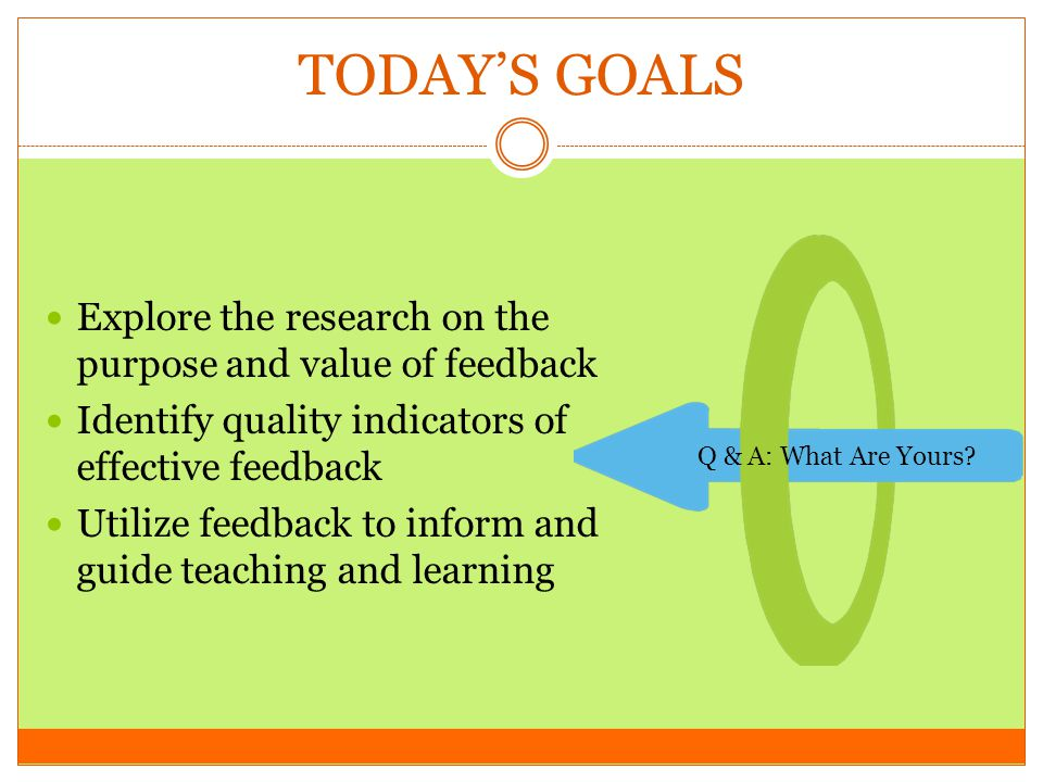 TODAY'S GOALS Explore the research on the purpose and value of feedback. Identify quality indicators of effective feedback.