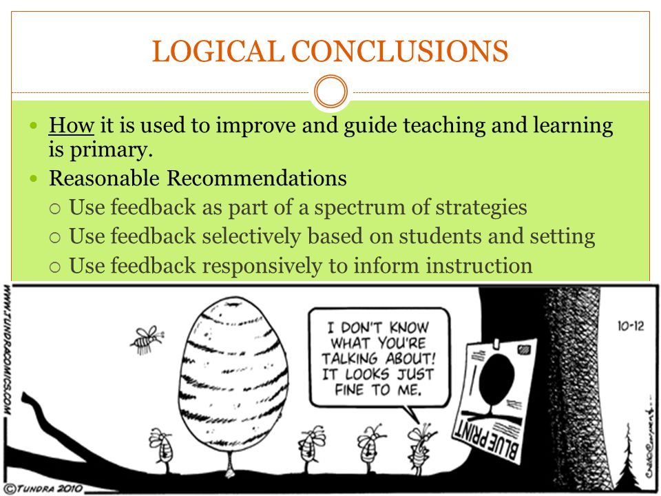 LOGICAL CONCLUSIONS How it is used to improve and guide teaching and learning is primary. Reasonable Recommendations.
