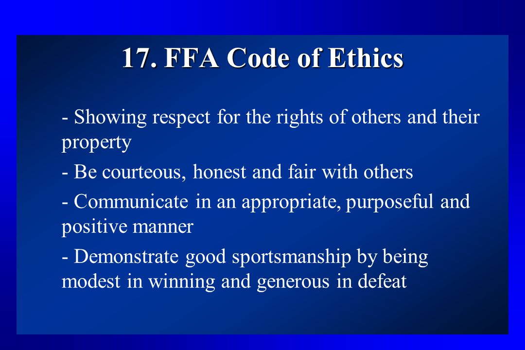 17. FFA Code of Ethics - Showing respect for the rights of others and their property. - Be courteous, honest and fair with others.