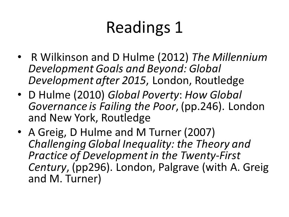 Readings 1 R Wilkinson and D Hulme (2012) The Millennium Development Goals and Beyond: Global Development after 2015, London, Routledge.