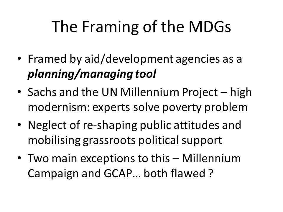 The Framing of the MDGs Framed by aid/development agencies as a planning/managing tool.