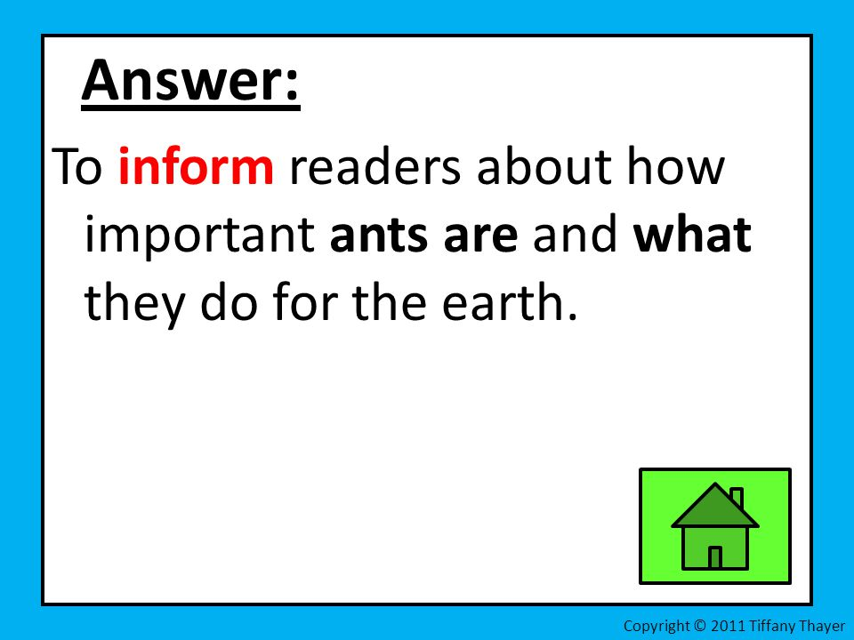 Answer: To inform readers about how important ants are and what they do for the earth.