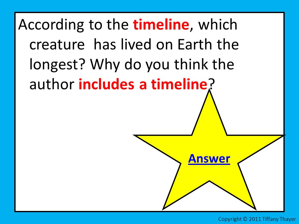 According to the timeline, which creature has lived on Earth the longest Why do you think the author includes a timeline