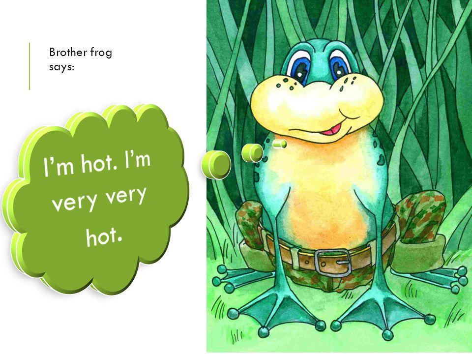 I'm hot. I'm very very hot.