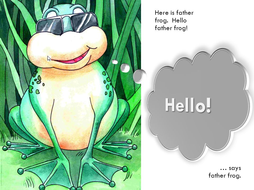 Here is father frog. Hello father frog!