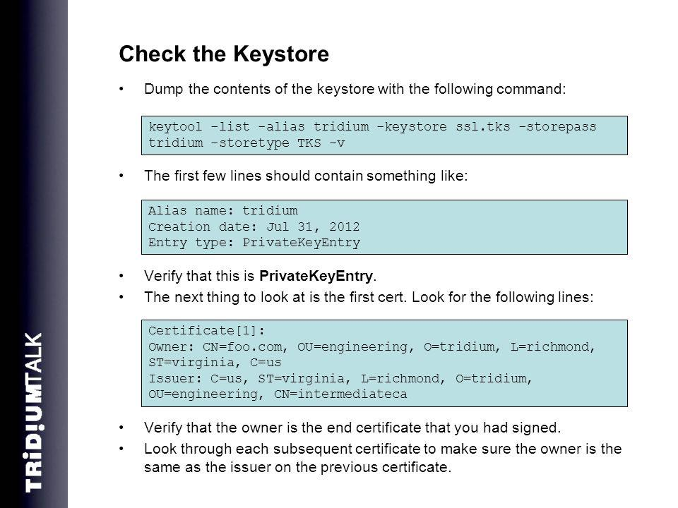 Check the Keystore Dump the contents of the keystore with the following command: The first few lines should contain something like: