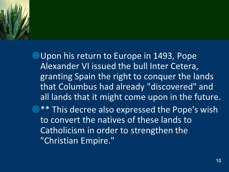 Upon his return to Europe in 1493, Pope Alexander VI issued the bull Inter Cetera, granting Spain the right to conquer the lands that Columbus had already discovered and all lands that it might come upon in the future.