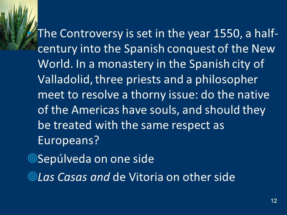 The Controversy is set in the year 1550, a half-century into the Spanish conquest of the New World. In a monastery in the Spanish city of Valladolid, three priests and a philosopher meet to resolve a thorny issue: do the native of the Americas have souls, and should they be treated with the same respect as Europeans