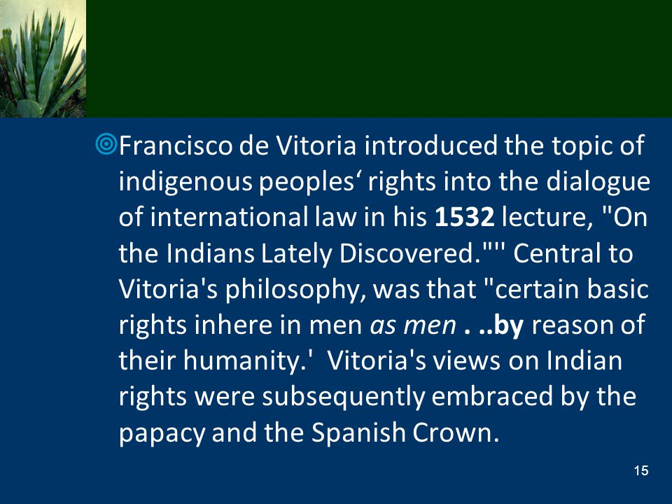 Francisco de Vitoria introduced the topic of indigenous peoples' rights into the dialogue of international law in his 1532 lecture, On the Indians Lately Discovered. Central to Vitoria s philosophy, was that certain basic rights inhere in men as men .