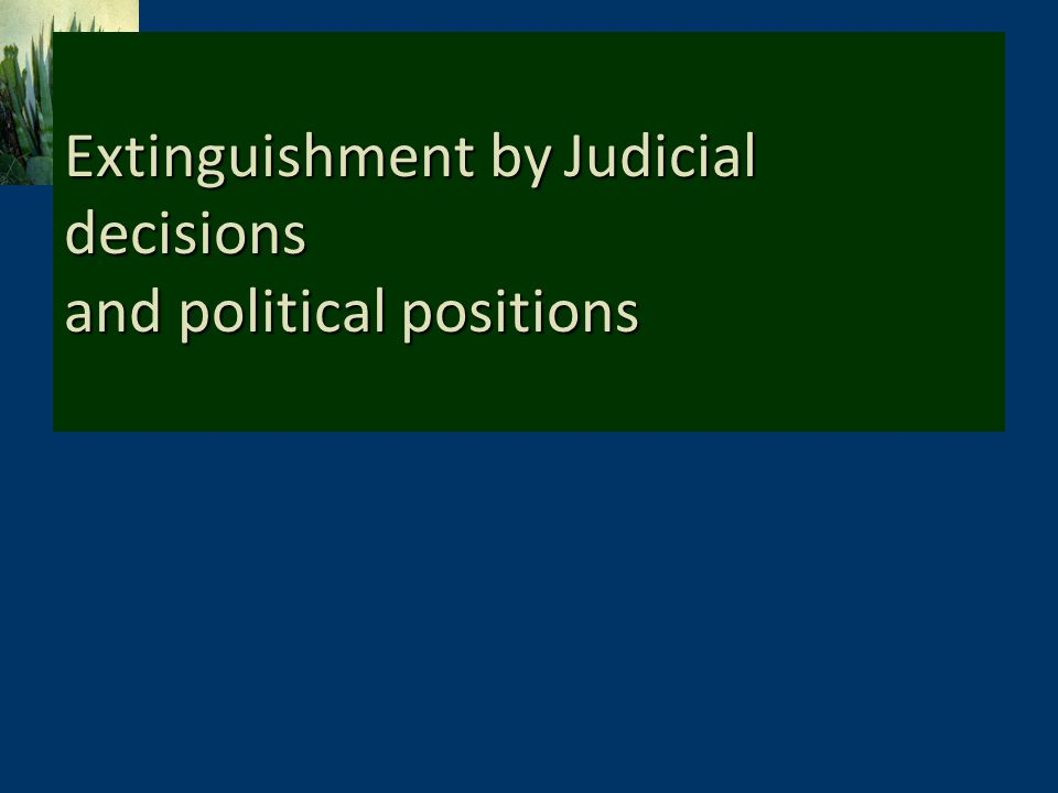 Extinguishment by Judicial decisions and political positions