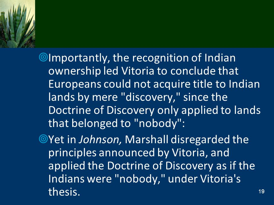 Importantly, the recognition of Indian ownership led Vitoria to conclude that Europeans could not acquire title to Indian lands by mere discovery, since the Doctrine of Discovery only applied to lands that belonged to nobody :