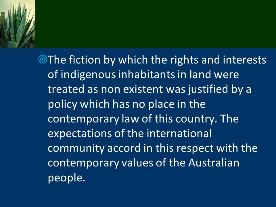 The fiction by which the rights and interests of indigenous inhabitants in land were treated as non existent was justified by a policy which has no place in the contemporary law of this country.