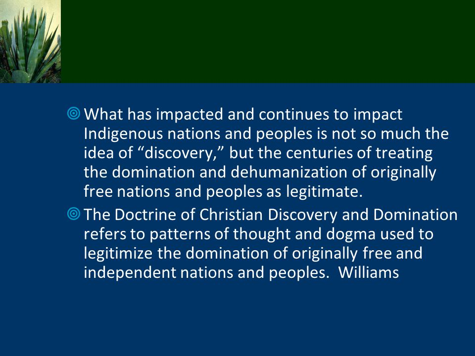 What has impacted and continues to impact Indigenous nations and peoples is not so much the idea of discovery, but the centuries of treating the domination and dehumanization of originally free nations and peoples as legitimate.