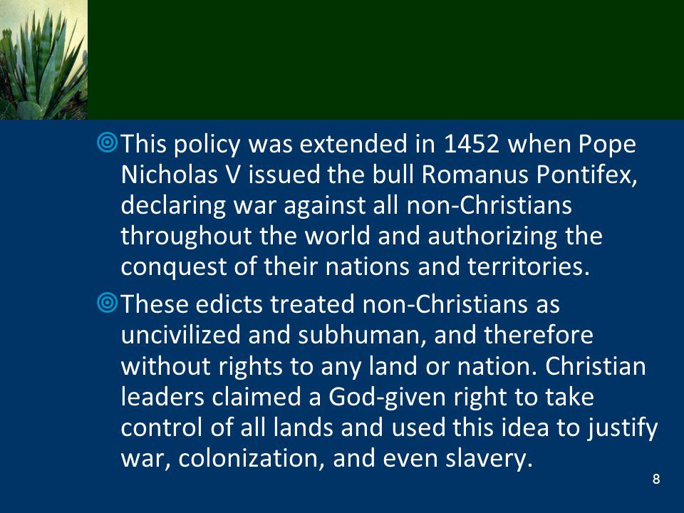 This policy was extended in 1452 when Pope Nicholas V issued the bull Romanus Pontifex, declaring war against all non-Christians throughout the world and authorizing the conquest of their nations and territories.