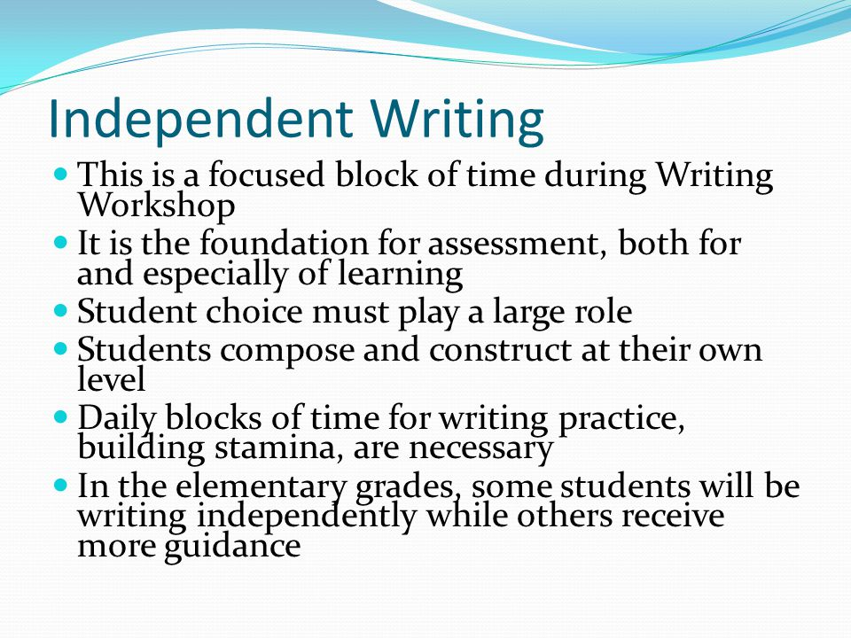 Independent Writing This is a focused block of time during Writing Workshop.