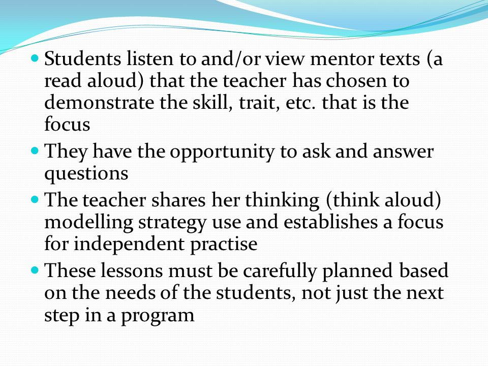 Students listen to and/or view mentor texts (a read aloud) that the teacher has chosen to demonstrate the skill, trait, etc. that is the focus