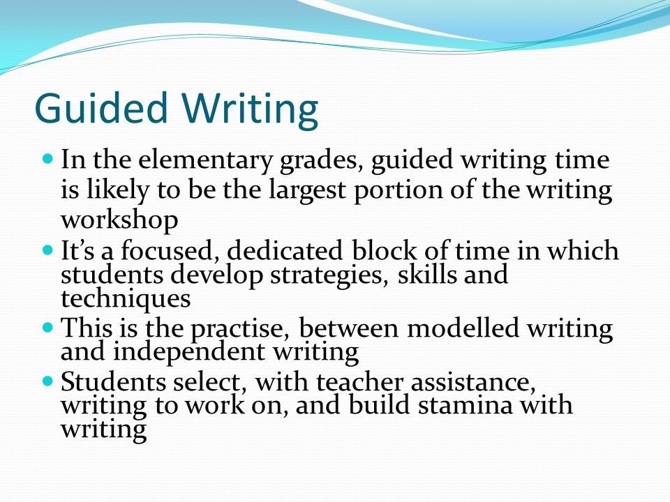 Guided Writing In the elementary grades, guided writing time is likely to be the largest portion of the writing workshop.