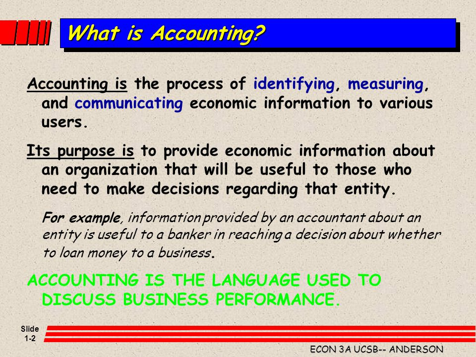 What is Accounting Accounting is the process of identifying, measuring, and communicating economic information to various users.