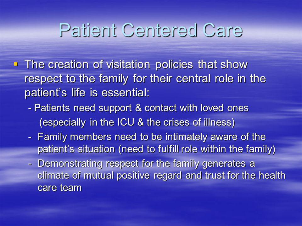 Patient Centered Care The creation of visitation policies that show respect to the family for their central role in the patient's life is essential: