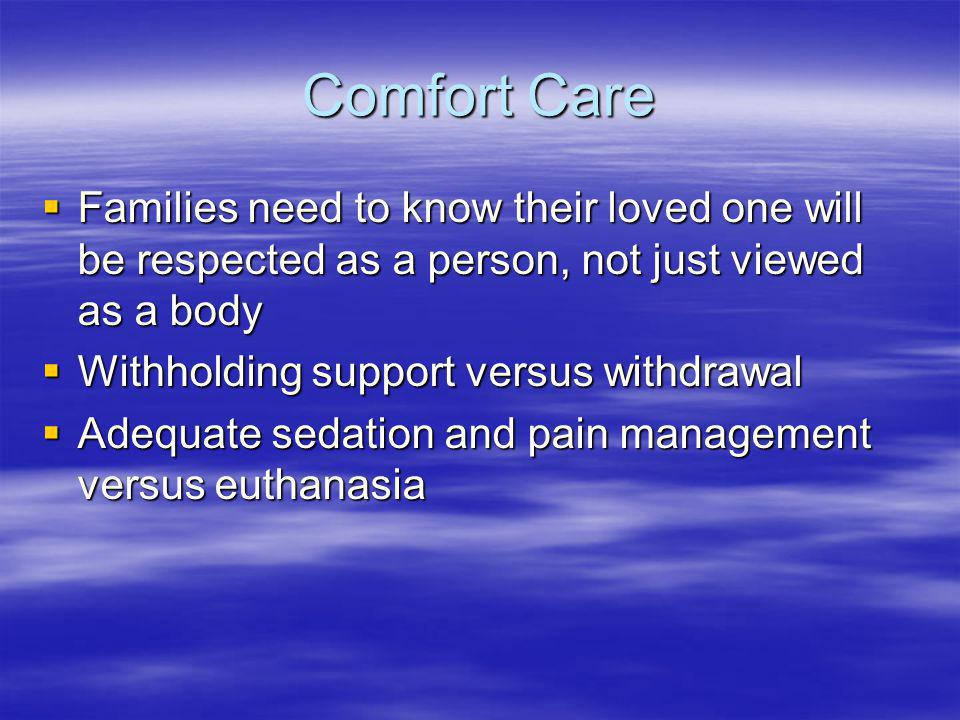 Comfort Care Families need to know their loved one will be respected as a person, not just viewed as a body.