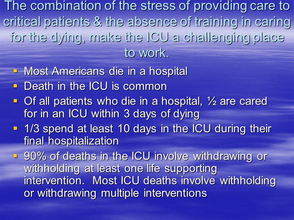 The combination of the stress of providing care to critical patients & the absence of training in caring for the dying, make the ICU a challenging place to work.