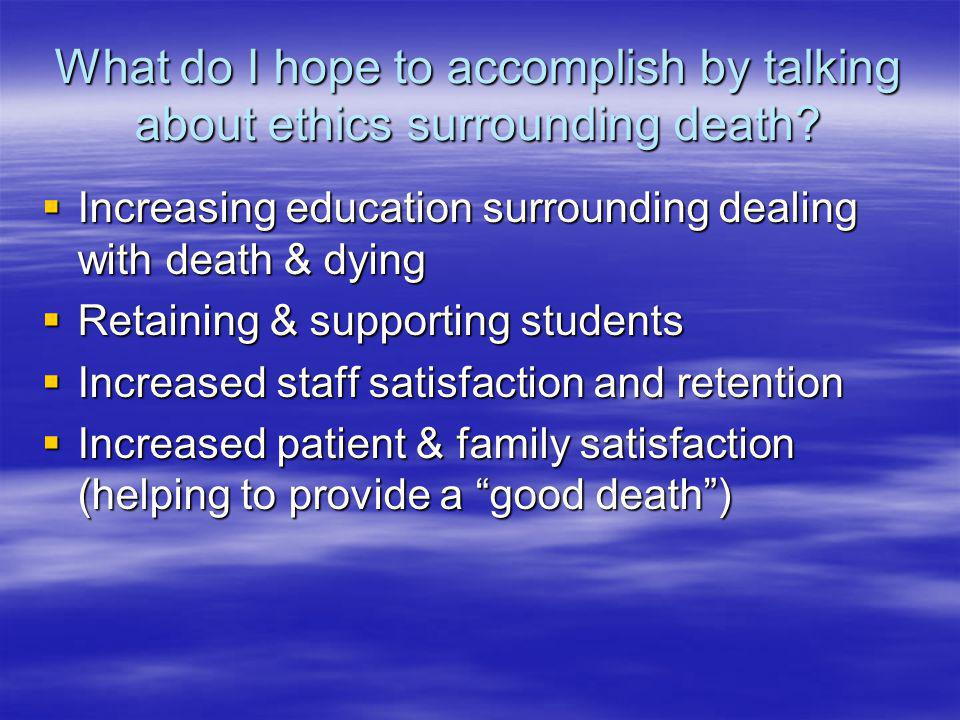 What do I hope to accomplish by talking about ethics surrounding death