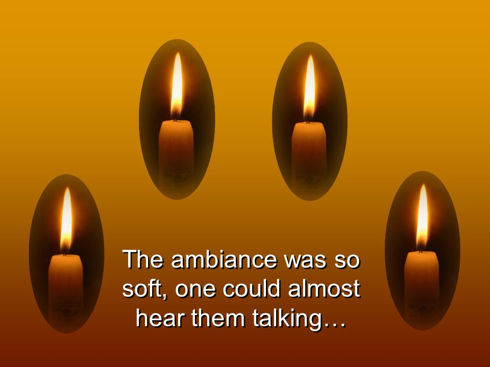 The ambiance was so soft, one could almost hear them talking…