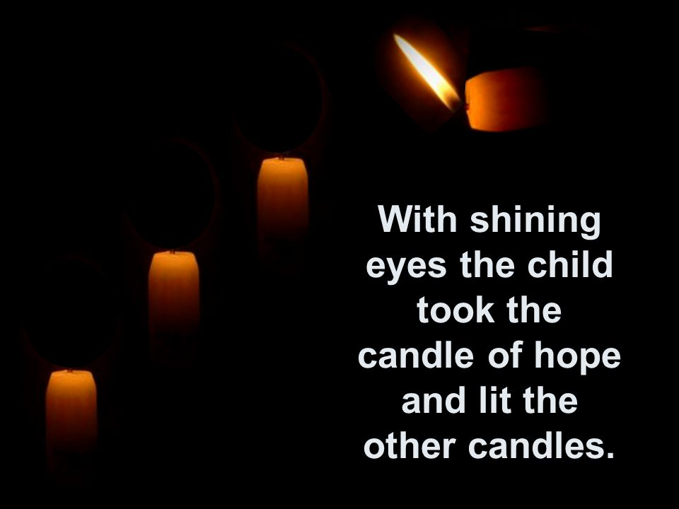 With shining eyes the child took the candle of hope and lit the other candles.