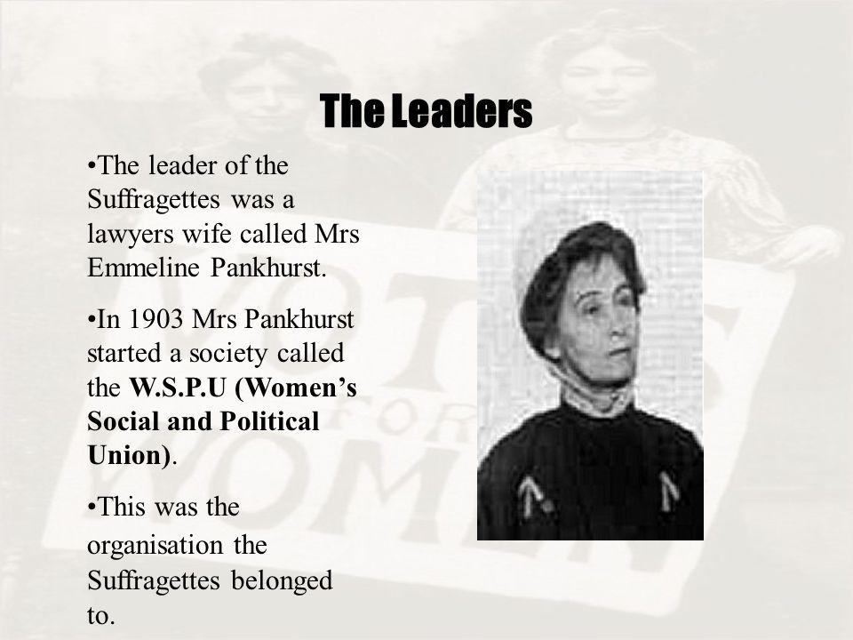 The Leaders The leader of the Suffragettes was a lawyers wife called Mrs Emmeline Pankhurst.