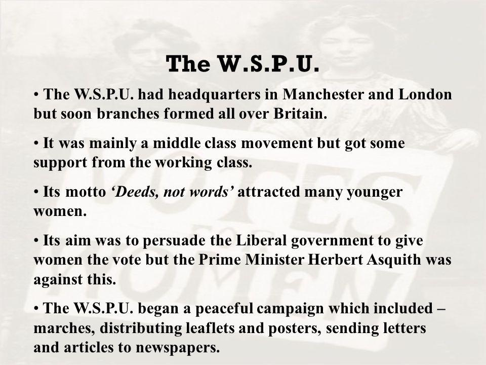 The W.S.P.U. The W.S.P.U. had headquarters in Manchester and London but soon branches formed all over Britain.