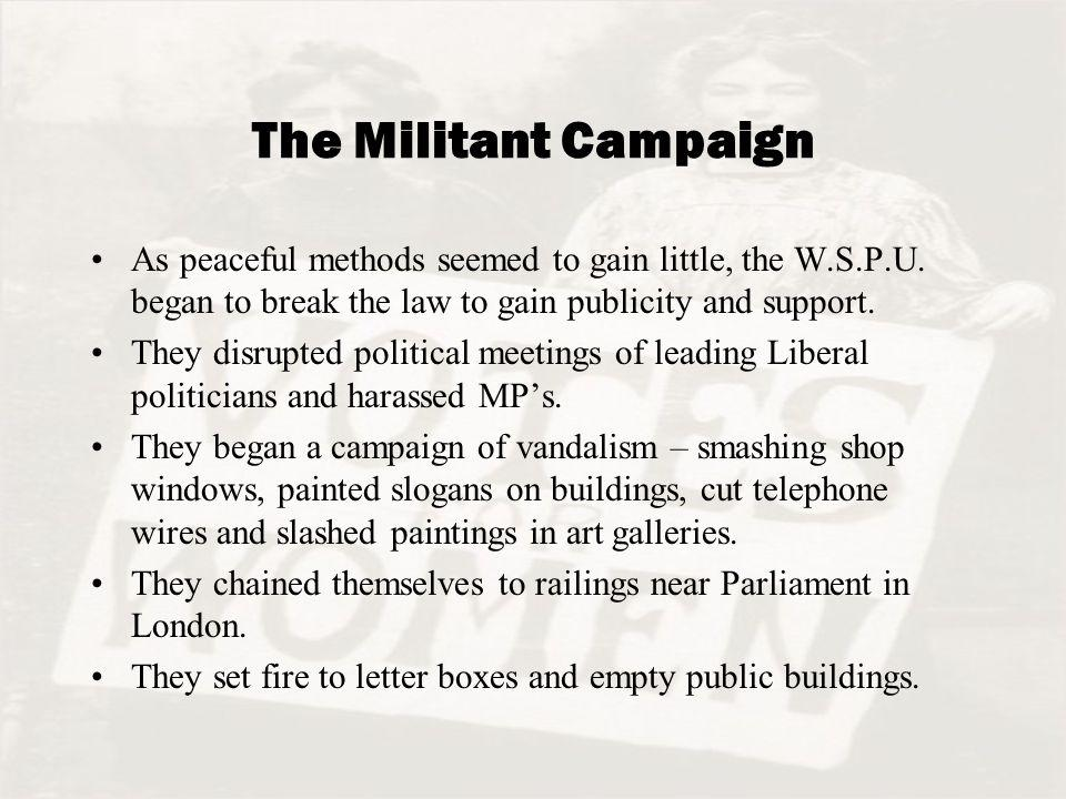 The Militant Campaign As peaceful methods seemed to gain little, the W.S.P.U. began to break the law to gain publicity and support.