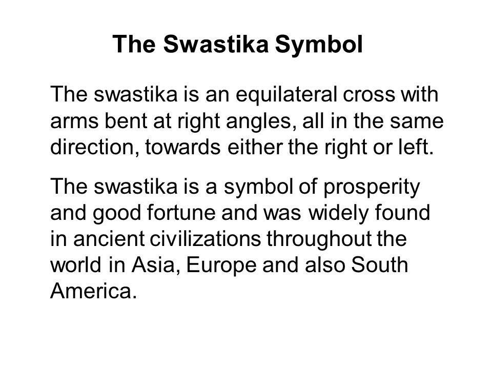 The Swastika Symbol The swastika is an equilateral cross with arms bent at right angles, all in the same direction, towards either the right or left.
